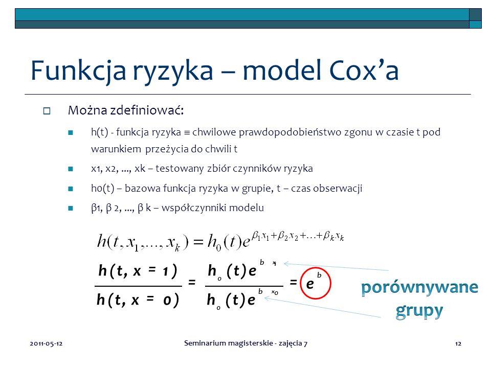 12 Funkcja ryzyka – model Cox'a  Można zdefiniować: h(t) - funkcja ryzyka  chwilowe prawdopodobieństwo zgonu w czasie t pod warunkiem przeżycia do chwili t x1, x2,..., xk – testowany zbiór czynników ryzyka h0(t) – bazowa funkcja ryzyka w grupie, t – czas obserwacji β1, β 2,..., β k – współczynniki modelu 2011-05-12Seminarium magisterskie - zajęcia 7 0 0 1 0 )( )( )0,( )1,( b b b e eth eth xth xth == = = × ×