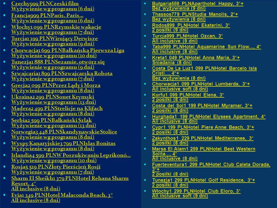 Czechy999 PLNCzeski film Wyżywienie wg programu (6 dni) Czechy999 PLNCzeski film Wyżywienie wg programu (6 dni) Francja999 PLNParis, Paris… Wyżywienie wg programu (6 dni) Francja999 PLNParis, Paris… Wyżywienie wg programu (6 dni) Włochy1 099 PLNRzymskie wakacje Wyżywienie wg programu (7 dni) Włochy1 099 PLNRzymskie wakacje Wyżywienie wg programu (7 dni) Turcja1 199 PLNWirujący Derwisze Wyżywienie wg programu (9 dni) Turcja1 199 PLNWirujący Derwisze Wyżywienie wg programu (9 dni) Chorwacja1 699 PLNBałkańska Pierwsza Liga Wyżywienie wg programu (10 dni) Chorwacja1 699 PLNBałkańska Pierwsza Liga Wyżywienie wg programu (10 dni) Tunezja1 888 PLNSezamie, otwórz się Wyżywienie wg programu (9 dni) Tunezja1 888 PLNSezamie, otwórz się Wyżywienie wg programu (9 dni) Szwajcaria1 899 PLNSzwajcarska Robota Wyżywienie wg programu (7 dni) Szwajcaria1 899 PLNSzwajcarska Robota Wyżywienie wg programu (7 dni) Grecja2 099 PLNPrzez Lądy i Morza Wyżywienie wg programu (8 dni) Grecja2 099 PLNPrzez Lądy i Morza Wyżywienie wg programu (8 dni) Ukraina2 299 PLNSonet Krymski Wyżywienie wg programu (13 dni) Ukraina2 299 PLNSonet Krymski Wyżywienie wg programu (13 dni) Madera2 499 PLNStrelicje na Klifach Wyżywienie wg programu (8 dni) Madera2 499 PLNStrelicje na Klifach Wyżywienie wg programu (8 dni) Serbia2 599 PLNBałkański Szlak Wyżywienie wg programu (13 dni) Serbia2 599 PLNBałkański Szlak Wyżywienie wg programu (13 dni) Norwegia3 448 PLNSkandynawskie Stolice Wyżywienie wg programu (8 dni) Norwegia3 448 PLNSkandynawskie Stolice Wyżywienie wg programu (8 dni) Wyspy Kanaryjskie3 799 PLNIslas Bonitas Wyżywienie wg programu (8 dni) Wyspy Kanaryjskie3 799 PLNIslas Bonitas Wyżywienie wg programu (8 dni) Irlandia4 599 PLNW Poszukiwaniu Leprikonó...