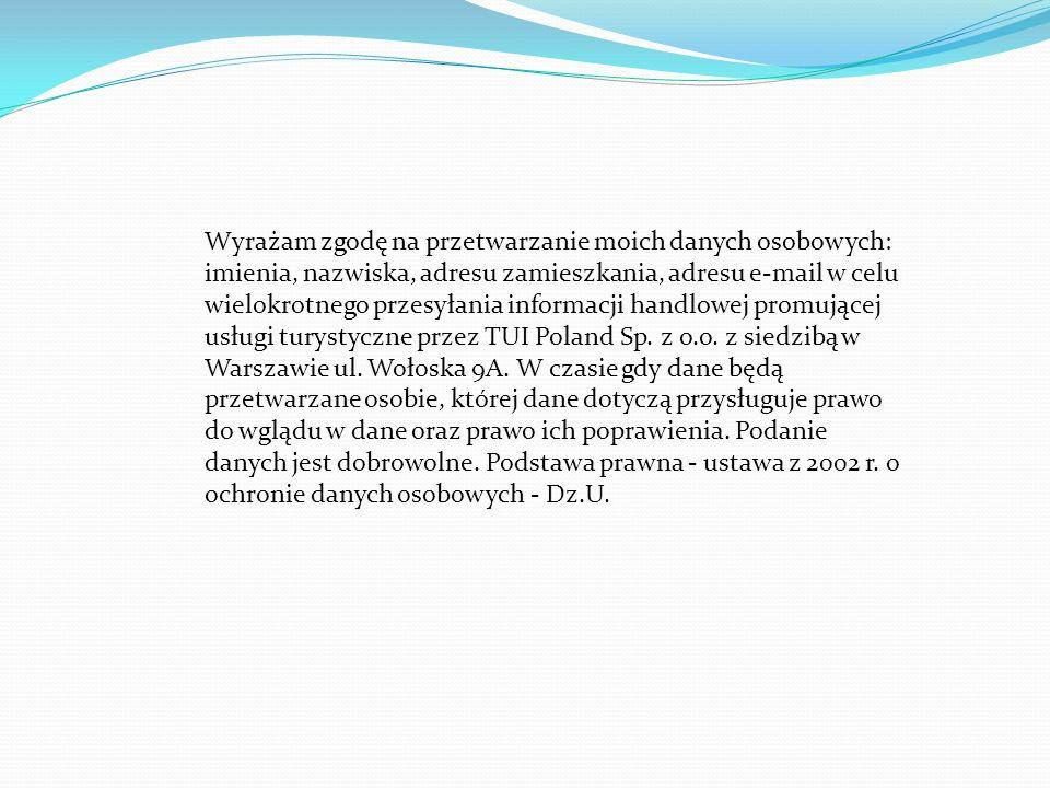 Wyrażam zgodę na przetwarzanie moich danych osobowych: imienia, nazwiska, adresu zamieszkania, adresu e-mail w celu wielokrotnego przesyłania informacji handlowej promującej usługi turystyczne przez TUI Poland Sp.