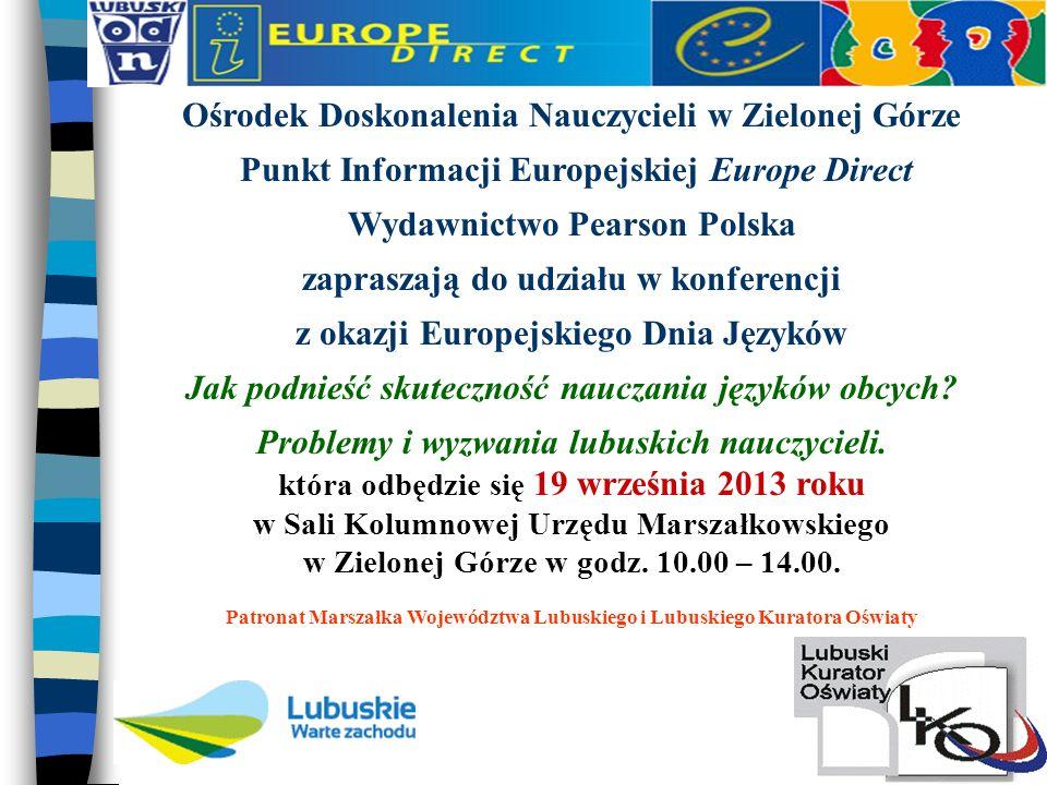 Ośrodek Doskonalenia Nauczycieli w Zielonej Górze Punkt Informacji Europejskiej Europe Direct Wydawnictwo Pearson Polska zapraszają do udziału w konferencji z okazji Europejskiego Dnia Języków Jak podnieść skuteczność nauczania języków obcych.