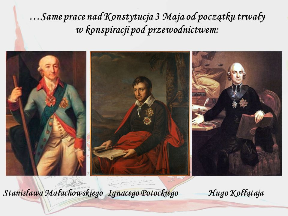Stanisława Małachowskiego Ignacego Potockiego Hugo Kołłątaja …Same prace nad Konstytucja 3 Maja od początku trwały w konspiracji pod przewodnictwem: