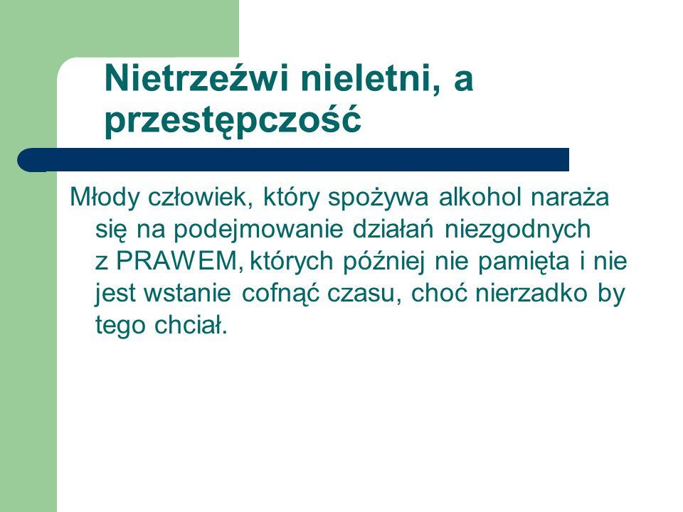 Nietrzeźwi nieletni, a przestępczość Młody człowiek, który spożywa alkohol naraża się na podejmowanie działań niezgodnych z PRAWEM, których później ni