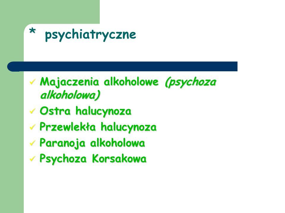 * * psychiatryczne Majaczenia alkoholowe (psychoza alkoholowa) Majaczenia alkoholowe (psychoza alkoholowa) Ostra halucynoza Ostra halucynoza Przewlekł