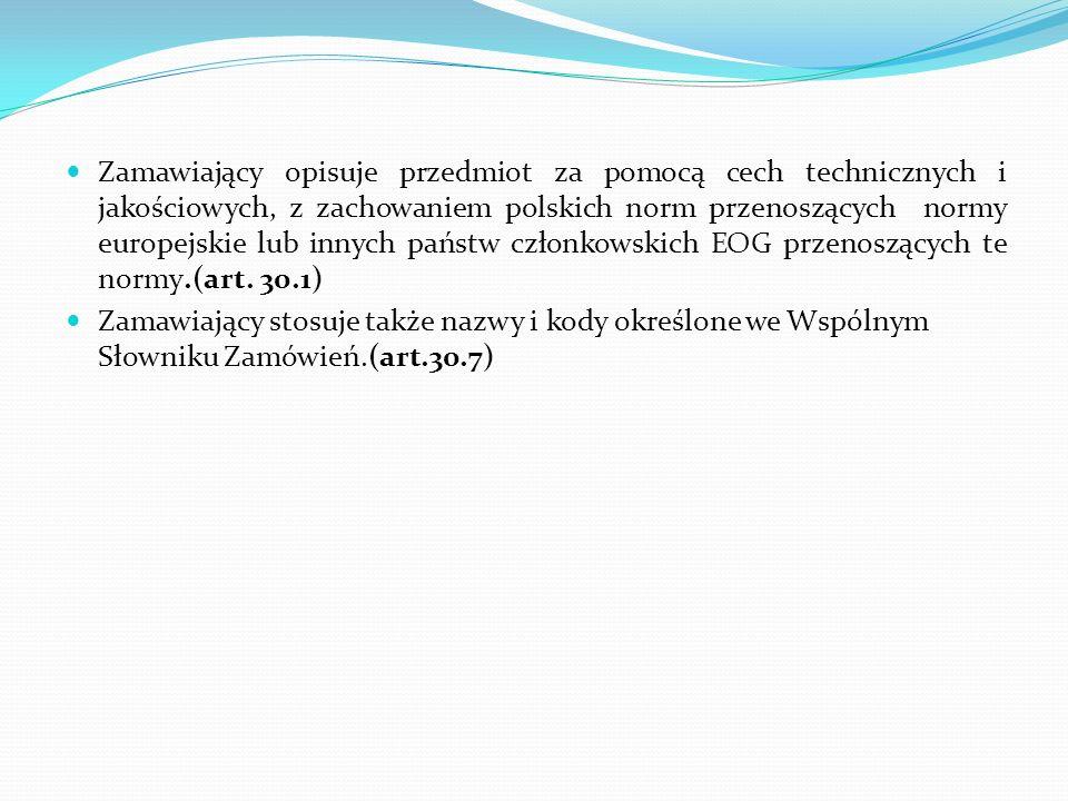 Zamawiający opisuje przedmiot za pomocą cech technicznych i jakościowych, z zachowaniem polskich norm przenoszących normy europejskie lub innych państ