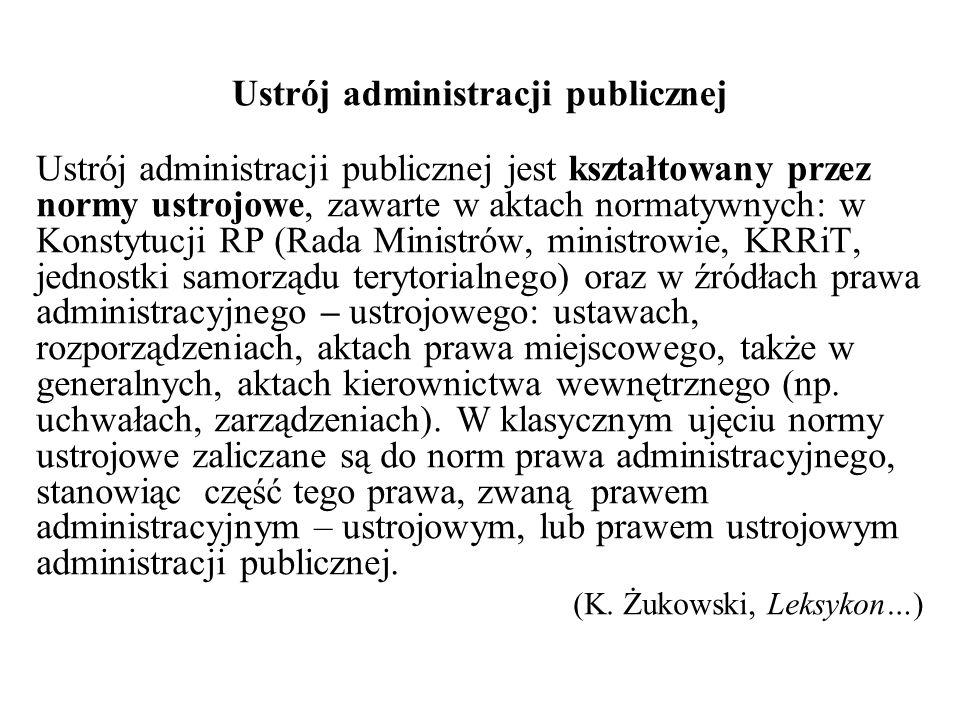Ustrój administracji publicznej Ustrój administracji publicznej jest kształtowany przez normy ustrojowe, zawarte w aktach normatywnych: w Konstytucji