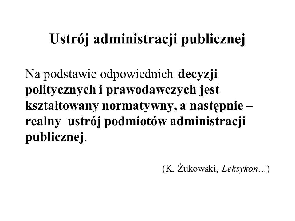 Ustrój administracji publicznej Na podstawie odpowiednich decyzji politycznych i prawodawczych jest kształtowany normatywny, a następnie – realny ustr