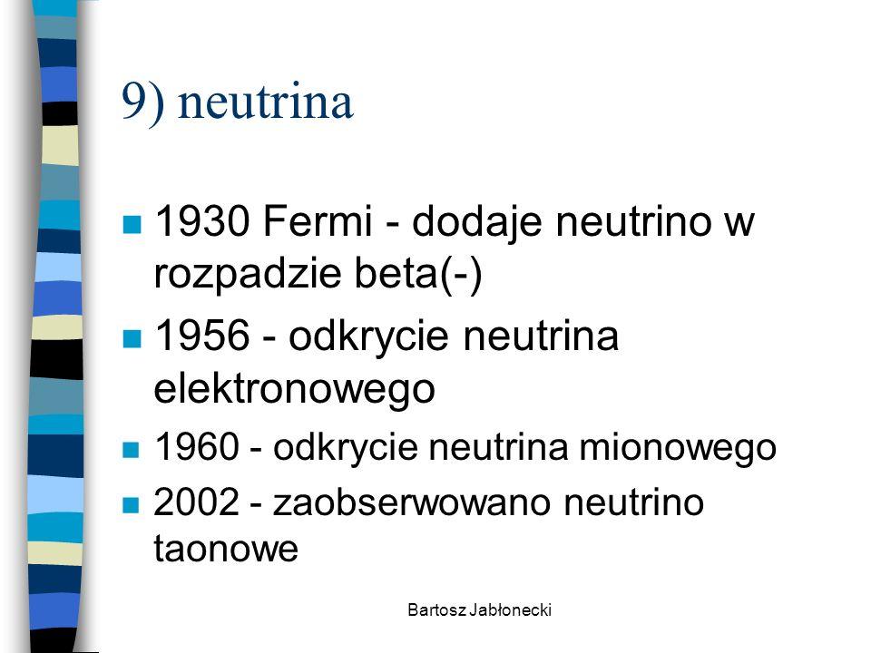 Bartosz Jabłonecki 9) neutrina n 1930 Fermi - dodaje neutrino w rozpadzie beta(-) n 1956 - odkrycie neutrina elektronowego n 1960 - odkrycie neutrina mionowego n 2002 - zaobserwowano neutrino taonowe