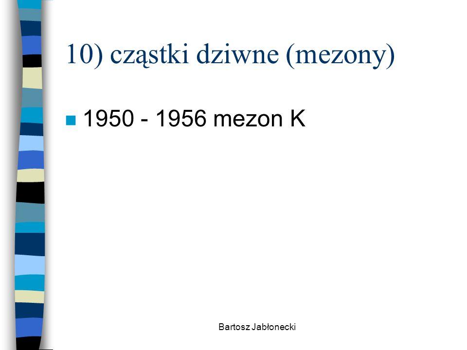Bartosz Jabłonecki 10) cząstki dziwne (mezony) n 1950 - 1956 mezon K