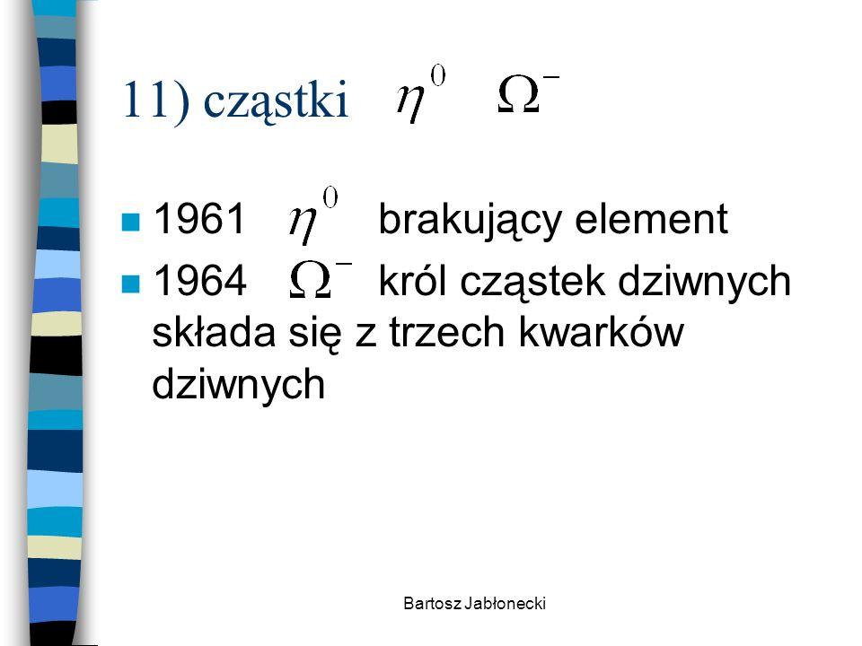 Bartosz Jabłonecki 11) cząstki n 1961brakujący element n 1964król cząstek dziwnych składa się z trzech kwarków dziwnych