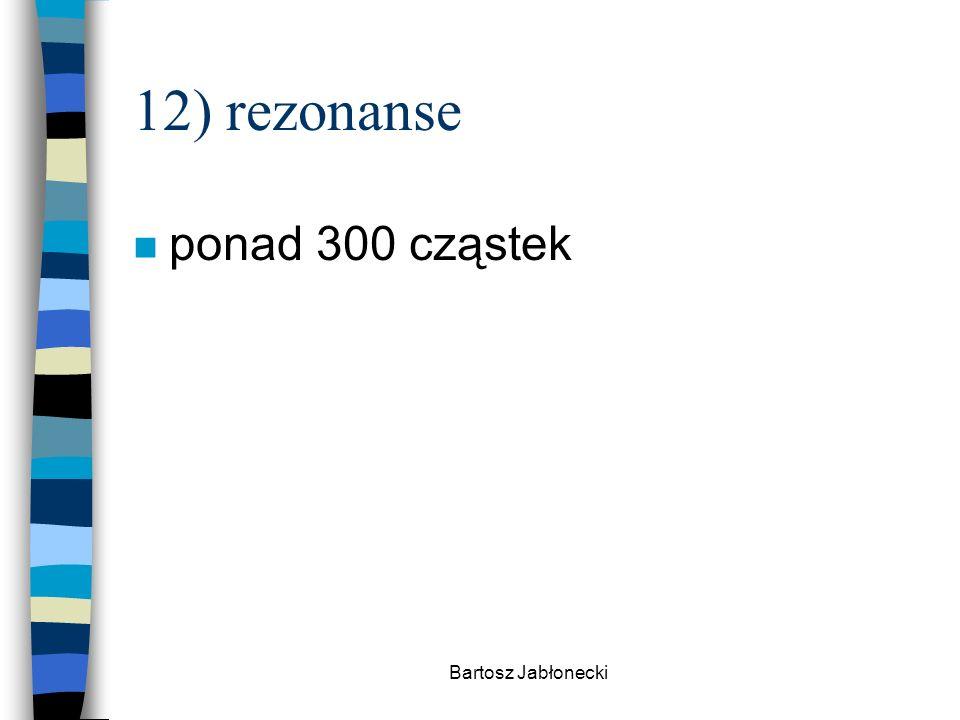 Bartosz Jabłonecki 12) rezonanse n ponad 300 cząstek