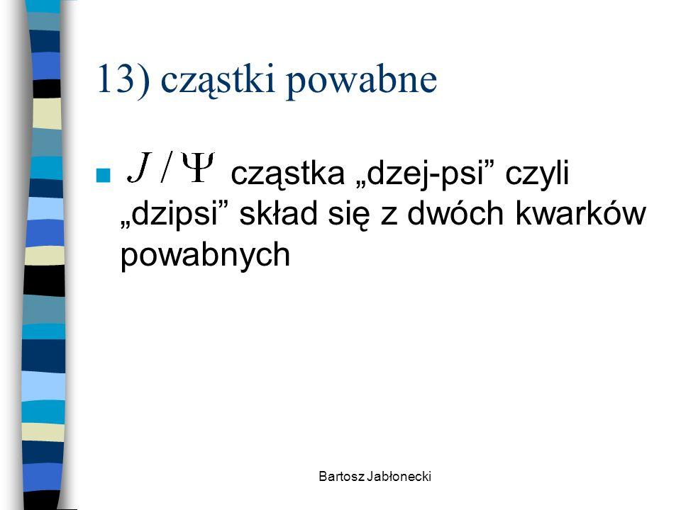 """Bartosz Jabłonecki 13) cząstki powabne n cząstka """"dzej-psi czyli """"dzipsi skład się z dwóch kwarków powabnych"""