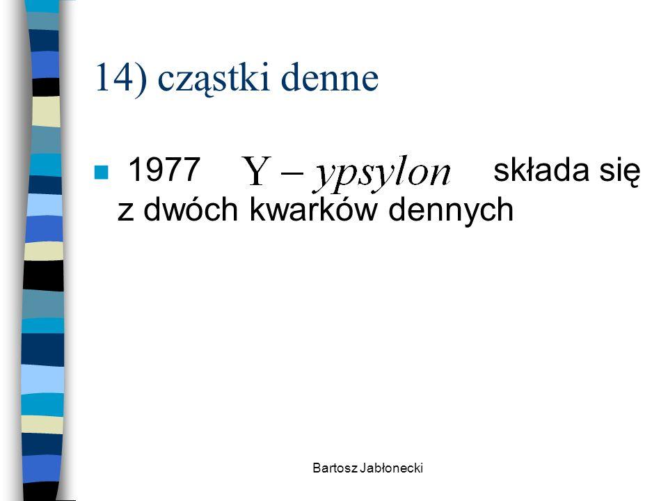 Bartosz Jabłonecki 14) cząstki denne n 1977składa się z dwóch kwarków dennych