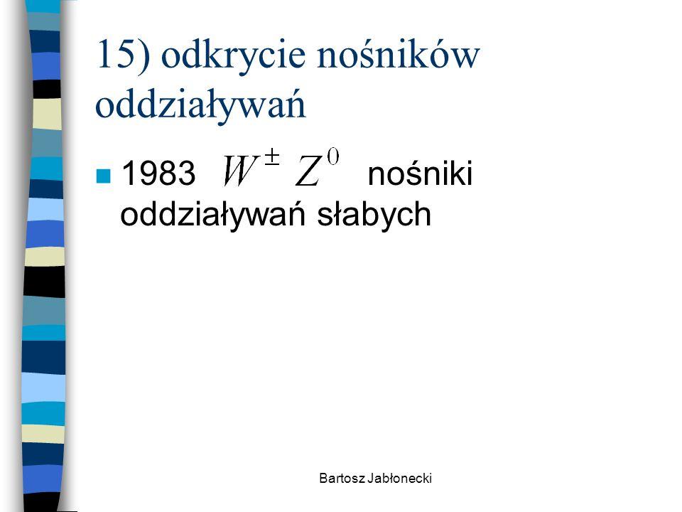 Bartosz Jabłonecki 15) odkrycie nośników oddziaływań n 1983 nośniki oddziaływań słabych