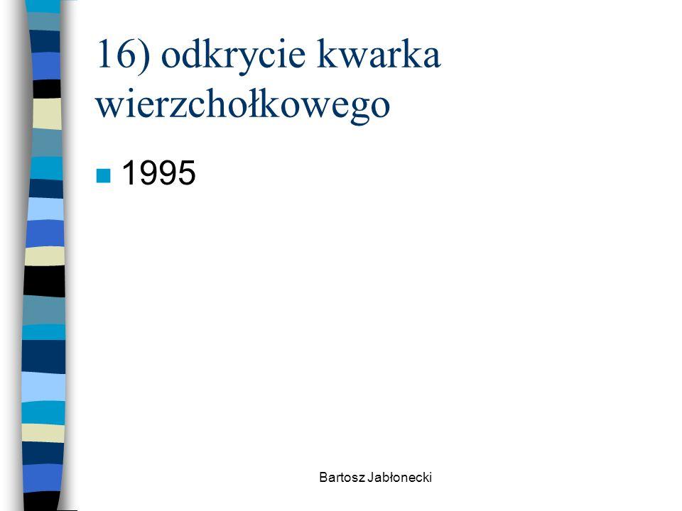 Bartosz Jabłonecki 16) odkrycie kwarka wierzchołkowego n 1995