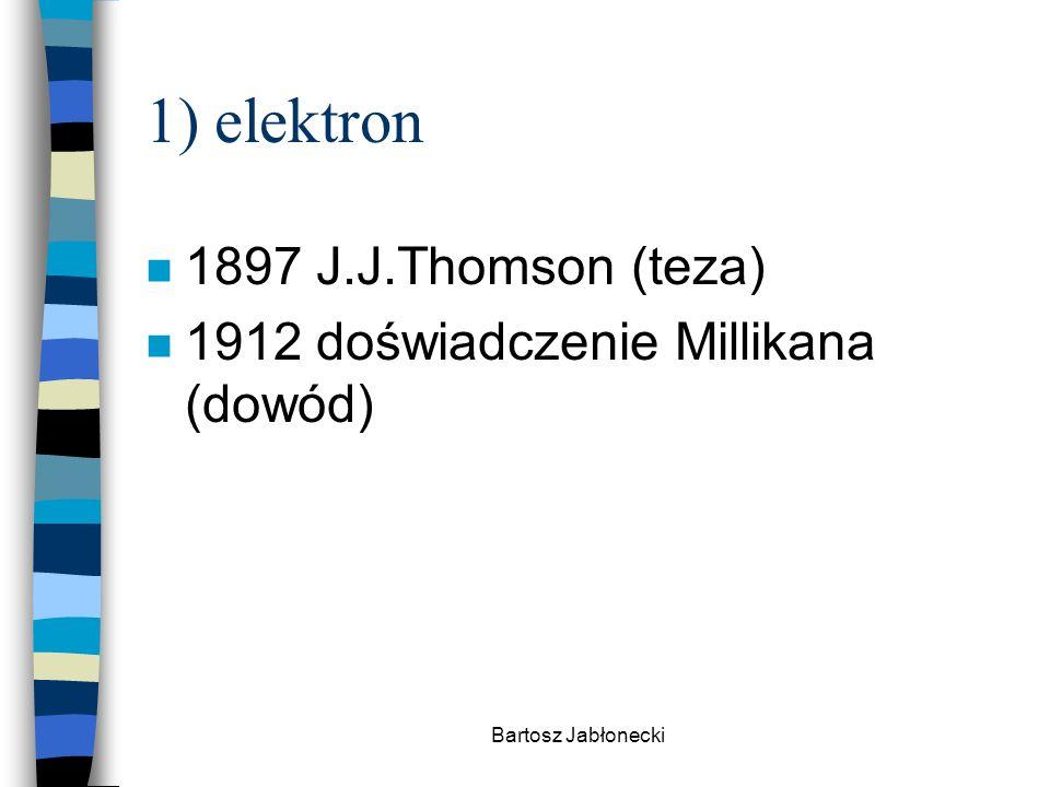 Bartosz Jabłonecki 1) elektron n 1897 J.J.Thomson (teza) n 1912 doświadczenie Millikana (dowód)