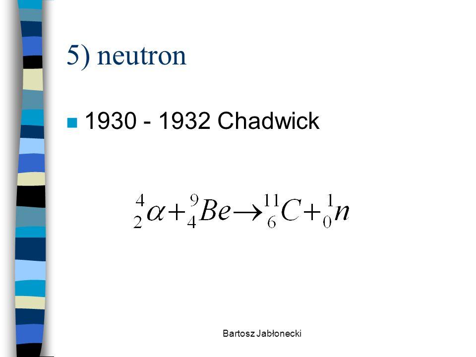 Bartosz Jabłonecki 5) neutron n 1930 - 1932 Chadwick
