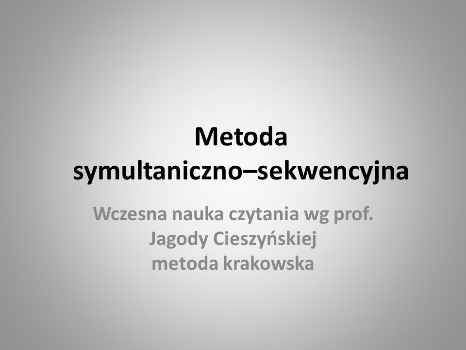 Metoda symultaniczno–sekwencyjna Wczesna nauka czytania wg prof. Jagody Cieszyńskiej metoda krakowska