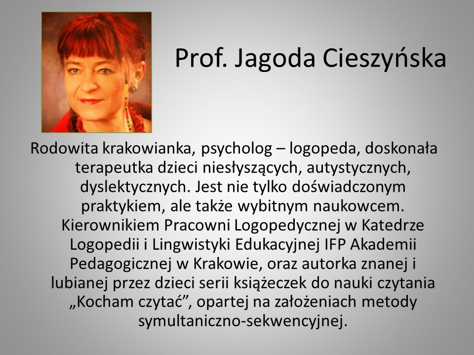 Prof. Jagoda Cieszyńska Rodowita krakowianka, psycholog – logopeda, doskonała terapeutka dzieci niesłyszących, autystycznych, dyslektycznych. Jest nie