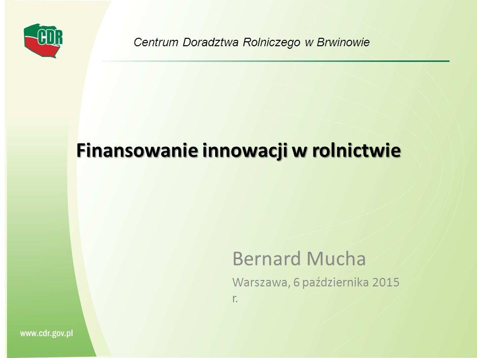 Finansowanie innowacji w rolnictwie Bernard Mucha Warszawa, 6 października 2015 r.
