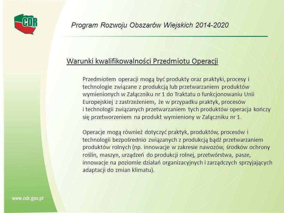 Program Rozwoju Obszarów Wiejskich 2014-2020 Warunki kwalifikowalności Przedmiotu Operacji Przedmiotem operacji mogą być produkty oraz praktyki, procesy i technologie związane z produkcją lub przetwarzaniem produktów wymienionych w Załączniku nr 1 do Traktatu o funkcjonowaniu Unii Europejskiej z zastrzeżeniem, że w przypadku praktyk, procesów i technologii związanych przetwarzaniem tych produktów operacja kończy się przetworzeniem na produkt wymieniony w Załączniku nr 1.