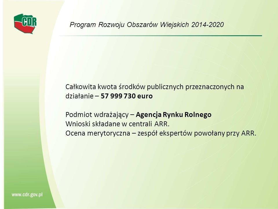 Program Rozwoju Obszarów Wiejskich 2014-2020 Całkowita kwota środków publicznych przeznaczonych na działanie – 57 999 730 euro Podmiot wdrażający – Agencja Rynku Rolnego Wnioski składane w centrali ARR.