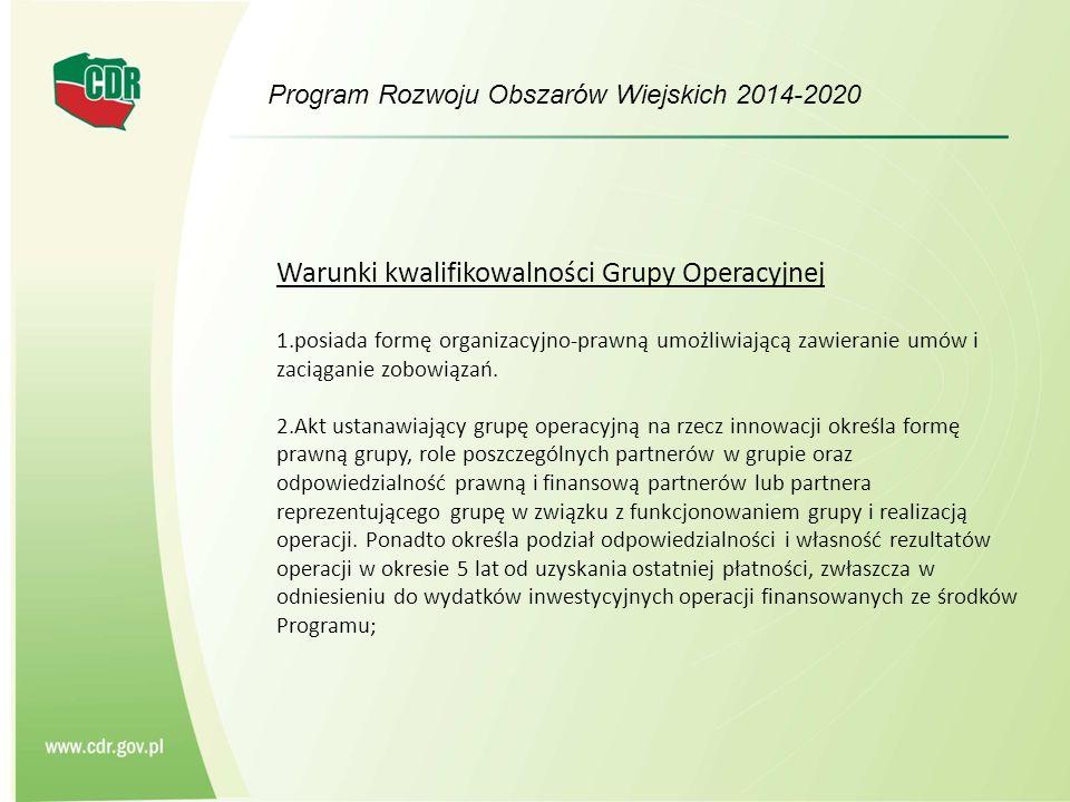 Program Rozwoju Obszarów Wiejskich 2014-2020 Warunki kwalifikowalności Grupy Operacyjnej 3.Grupa operacyjna na rzecz innowacji może otrzymać wsparcie w celu swojego ustanowienia i funkcjonowania oraz realizacji operacji - jeżeli spełnia łącznie następujące warunki: - działa na podstawie ustalonych procedur wewnętrznych z zachowaniem przejrzystości działania, sposobu podejmowania decyzji, uwzględniając zabezpieczenie przed występowaniem konfliktu interesów; - powołana została w celu realizacji konkretnej operacji; - działa na podstawie planu operacyjnego zawierającego opis operacji, harmonogram realizacji, opis spodziewanych wyników, opis założeń przyjętych w celu osiągnięcia celów grupy operacyjnej na rzecz innowacji oraz priorytetów polityki rozwoju obszarów wiejskich, a także sposób finansowania realizacji operacji wraz ze źródłami finansowania, w tym wkładu własnego.