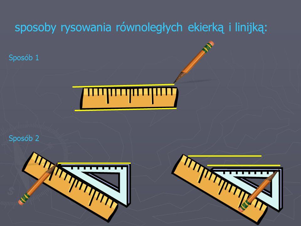 sposoby rysowania równoległych ekierką i linijką: Sposób 1 Sposób 2