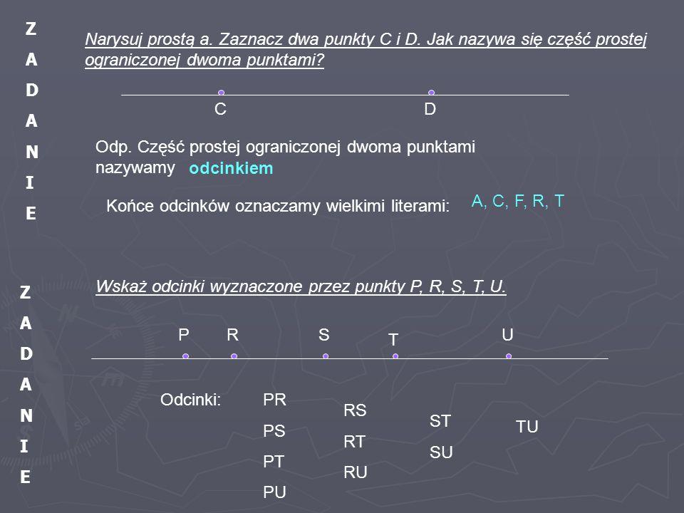 Narysuj prostą a. Zaznacz dwa punkty C i D. Jak nazywa się część prostej ograniczonej dwoma punktami? Końce odcinków oznaczamy wielkimi literami: Wska