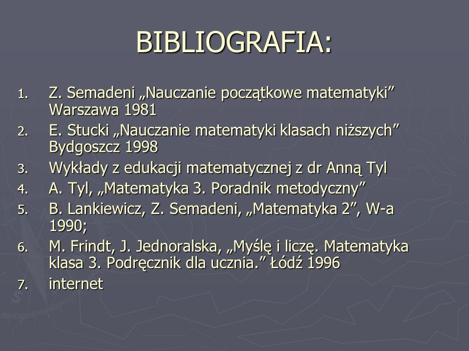 """BIBLIOGRAFIA: 1. Z. Semadeni """"Nauczanie początkowe matematyki"""" Warszawa 1981 2. E. Stucki """"Nauczanie matematyki klasach niższych"""" Bydgoszcz 1998 3. Wy"""