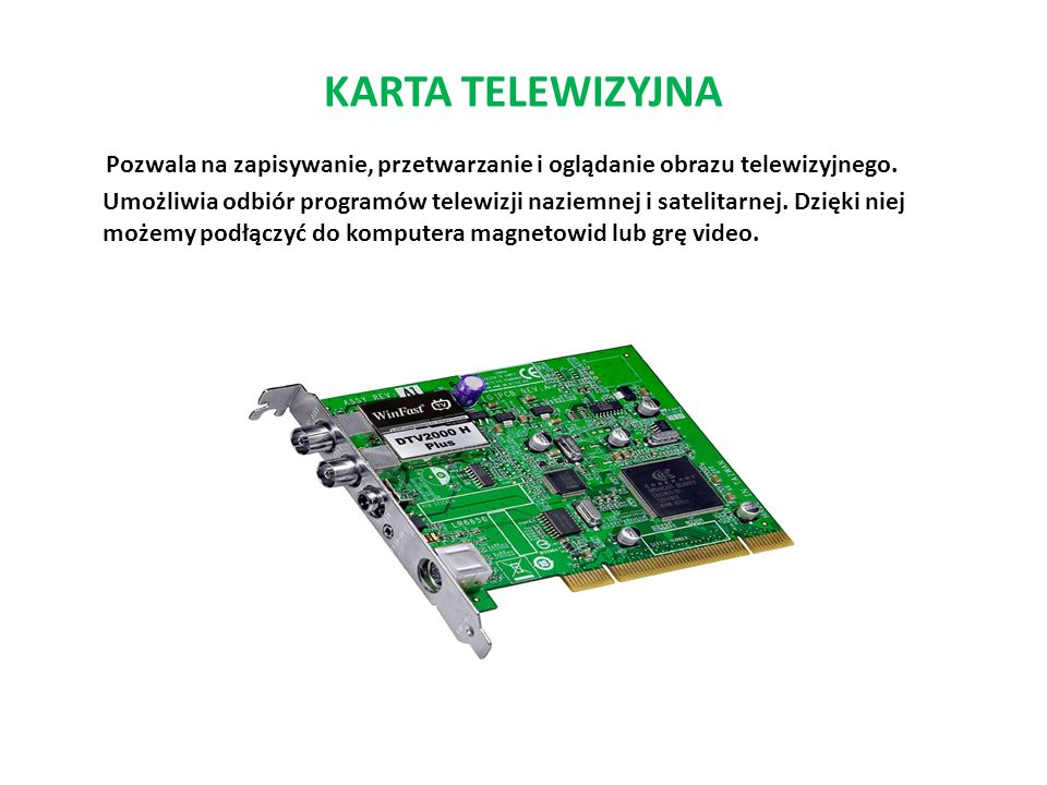 KARTA TELEWIZYJNA Pozwala na zapisywanie, przetwarzanie i oglądanie obrazu telewizyjnego. Umożliwia odbiór programów telewizji naziemnej i satelitarne