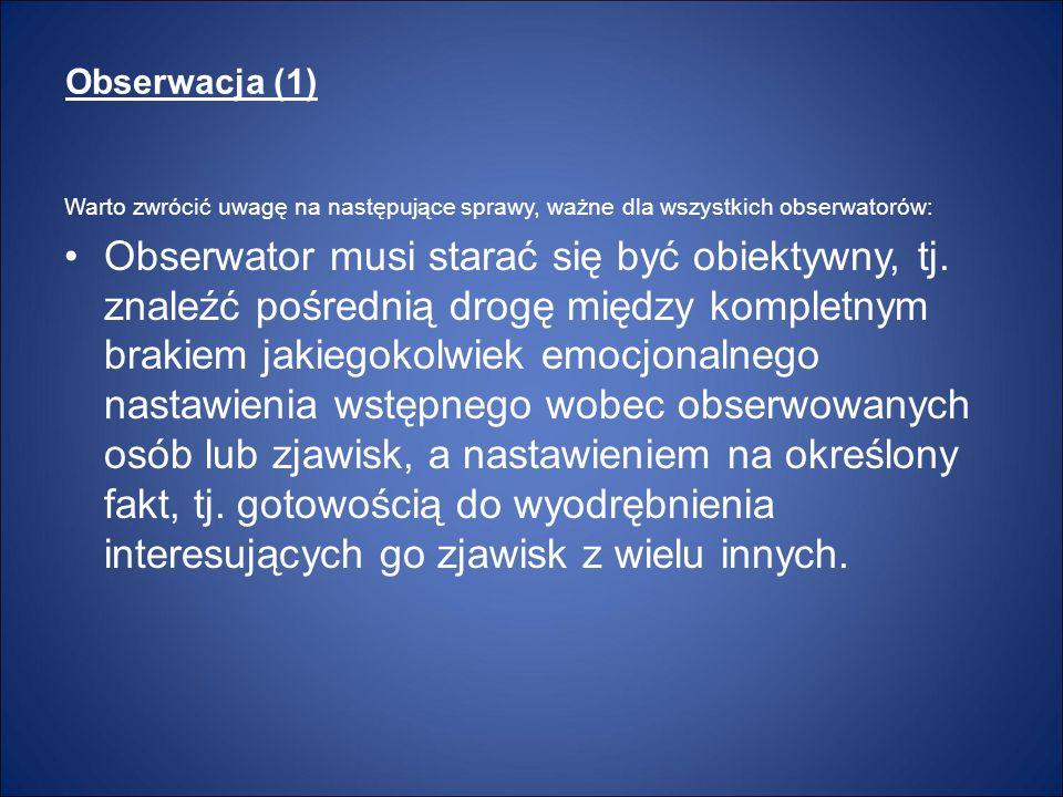 Obserwacja (1) Warto zwrócić uwagę na następujące sprawy, ważne dla wszystkich obserwatorów: Obserwator musi starać się być obiektywny, tj. znaleźć po