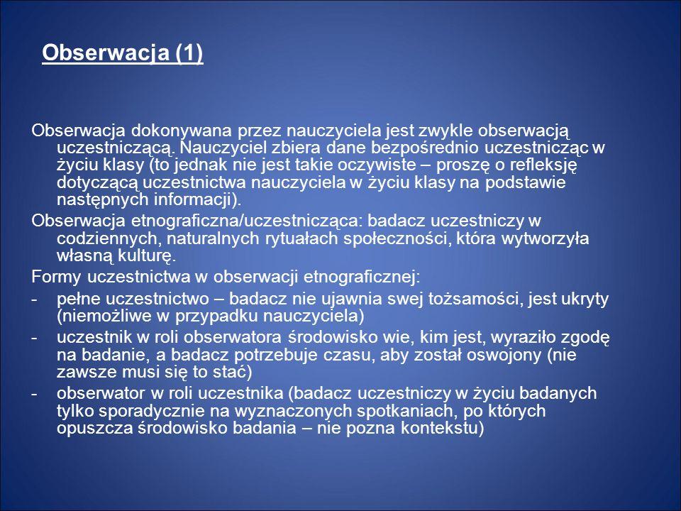 Obserwacja (1) Obserwacja dokonywana przez nauczyciela jest zwykle obserwacją uczestniczącą. Nauczyciel zbiera dane bezpośrednio uczestnicząc w życiu