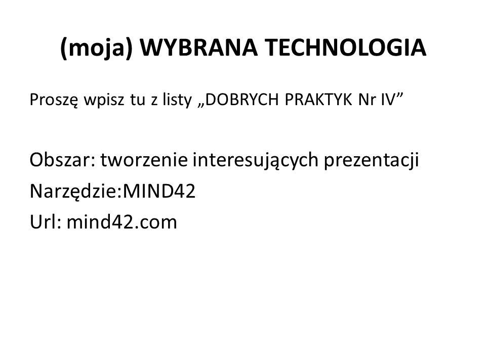 """(moja) WYBRANA TECHNOLOGIA Proszę wpisz tu z listy """"DOBRYCH PRAKTYK Nr IV Obszar: tworzenie interesujących prezentacji Narzędzie:MIND42 Url: mind42.com"""
