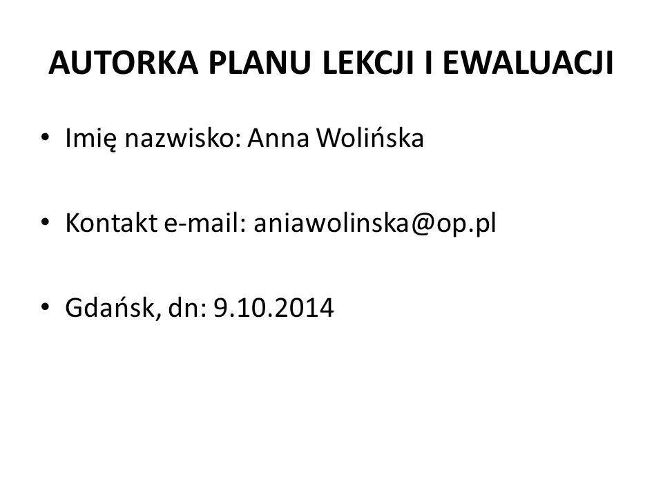 AUTORKA PLANU LEKCJI I EWALUACJI Imię nazwisko: Anna Wolińska Kontakt e-mail: aniawolinska@op.pl Gdańsk, dn: 9.10.2014
