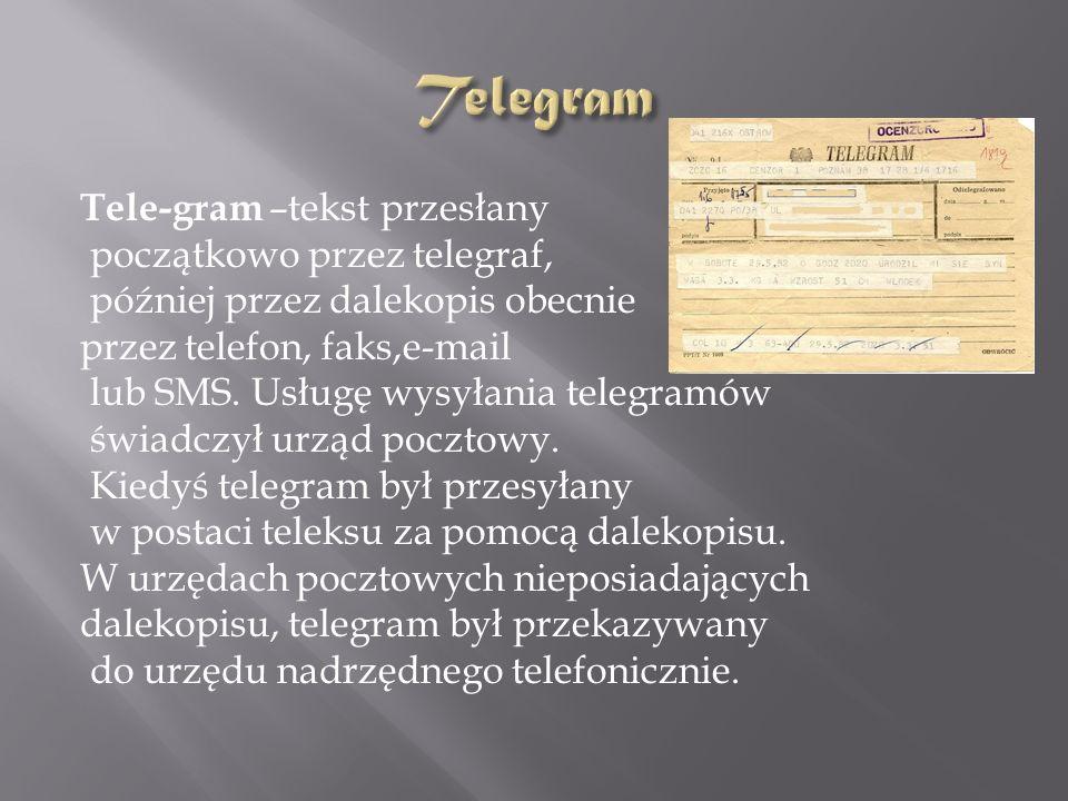 Tele-gram –tekst przesłany początkowo przez telegraf, później przez dalekopis obecnie przez telefon, faks,e-mail lub SMS.
