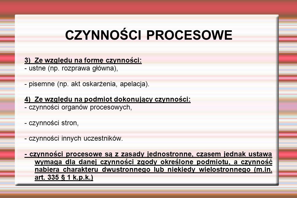 CZYNNOŚCI PROCESOWE 3) Ze względu na formę czynności: - ustne (np. rozprawa główna), - pisemne (np. akt oskarżenia, apelacja). 4) Ze względu na podmio