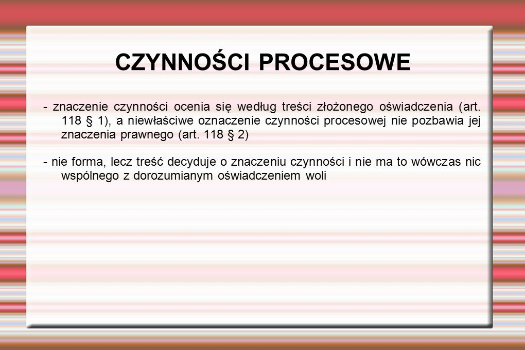 CZYNNOŚCI PROCESOWE - znaczenie czynności ocenia się według treści złożonego oświadczenia (art. 118 § 1), a niewłaściwe oznaczenie czynności procesowe