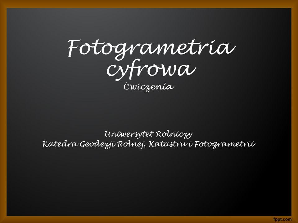 Fotogrametria cyfrowa Ć wiczenia Uniwersytet Rolniczy Katedra Geodezji Rolnej, Katastru i Fotogrametrii