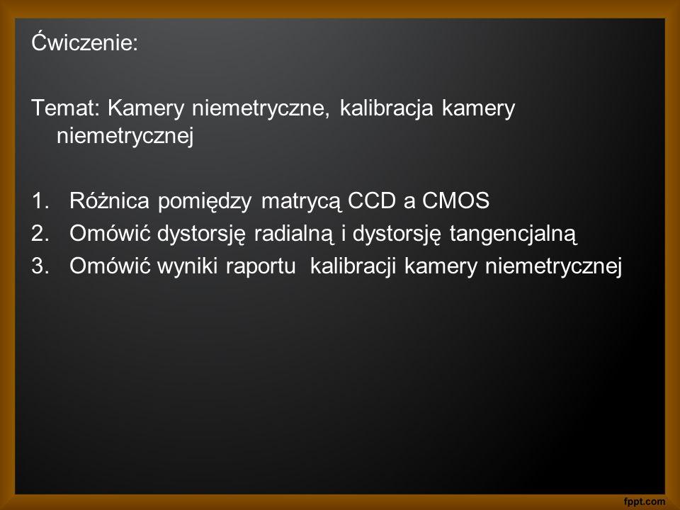 Ćwiczenie: Temat: Kamery niemetryczne, kalibracja kamery niemetrycznej 1.Różnica pomiędzy matrycą CCD a CMOS 2.Omówić dystorsję radialną i dystorsję t