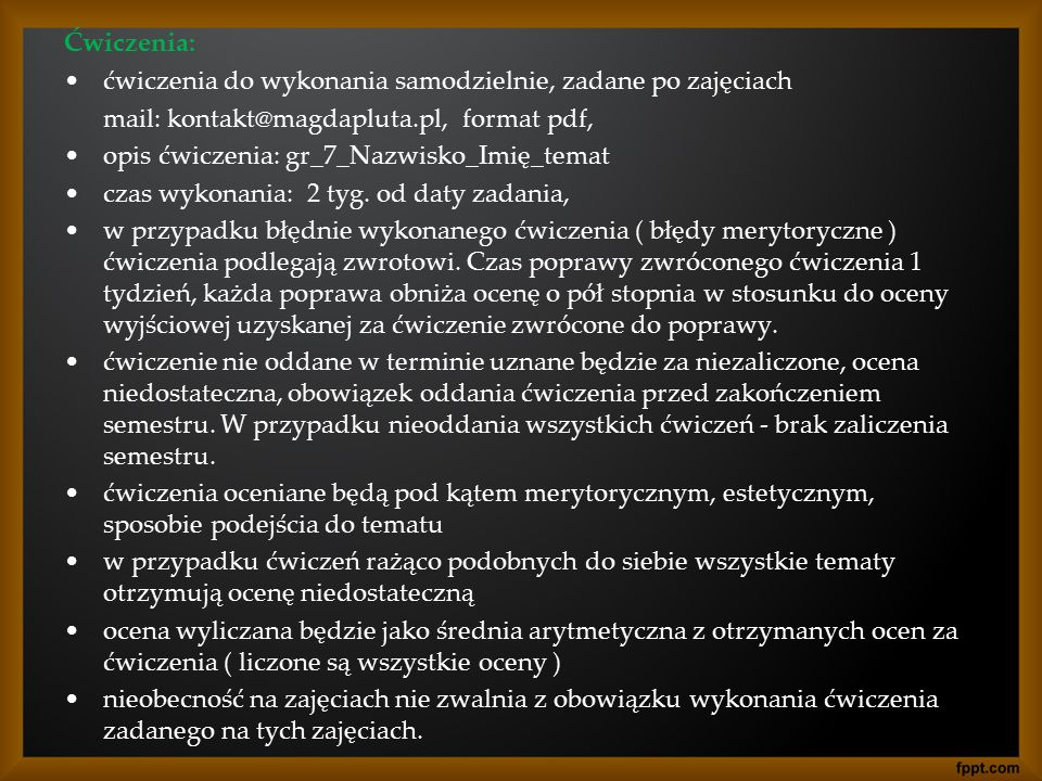 Ćwiczenia: ćwiczenia do wykonania samodzielnie, zadane po zajęciach mail: kontakt@magdapluta.pl, format pdf, opis ćwiczenia: gr_7_Nazwisko_Imię_temat