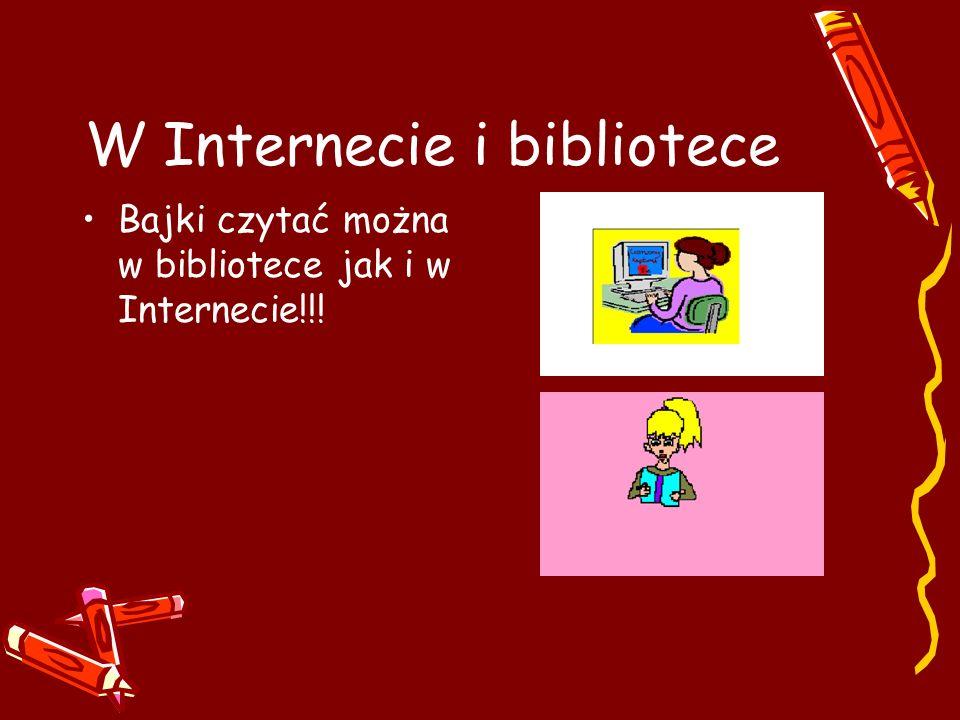W Internecie i bibliotece Bajki czytać można w bibliotece jak i w Internecie!!!