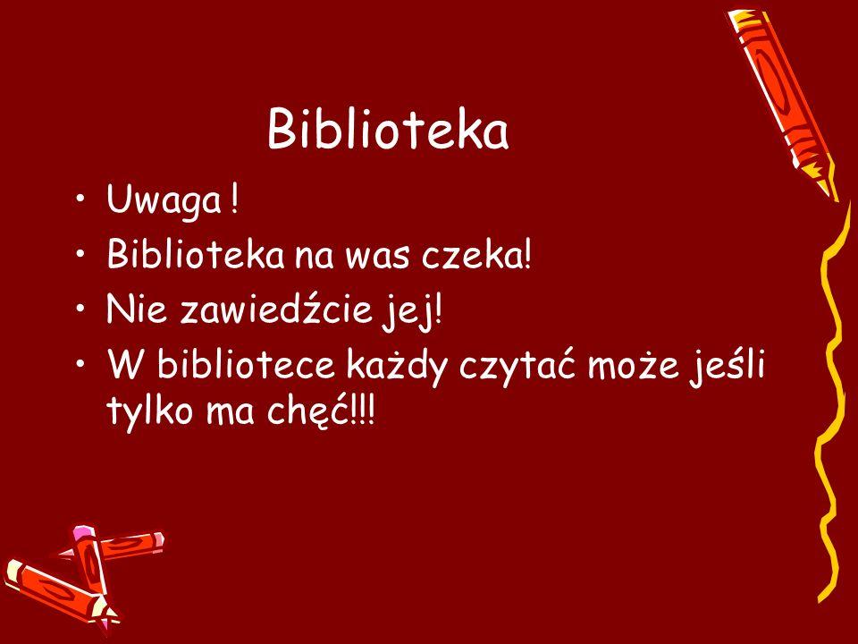 Biblioteka Uwaga ! Biblioteka na was czeka! Nie zawiedźcie jej! W bibliotece każdy czytać może jeśli tylko ma chęć!!!