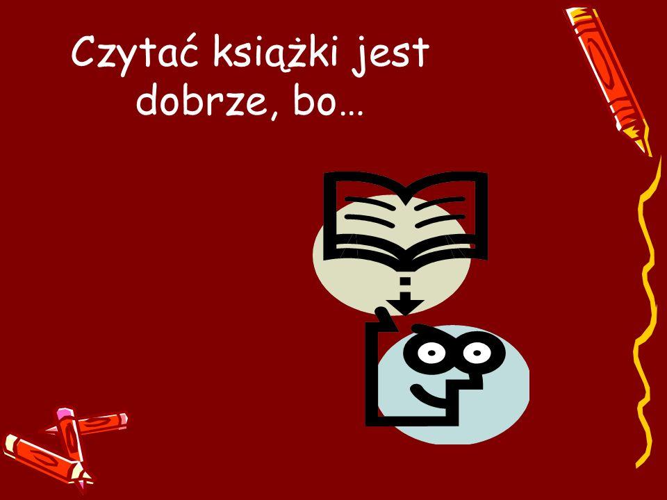 Czytać książki jest dobrze, bo…