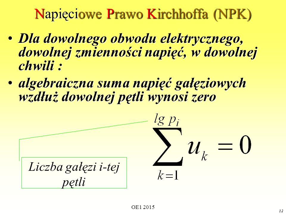 OE1 2015 12 Napięciowe Prawo Kirchhoffa (NPK) Dla dowolnego obwodu elektrycznego, dowolnej zmienności napięć, w dowolnej chwili :Dla dowolnego obwodu elektrycznego, dowolnej zmienności napięć, w dowolnej chwili : algebraiczna suma napięć gałęziowych wzdłuż dowolnej pętli wynosi zeroalgebraiczna suma napięć gałęziowych wzdłuż dowolnej pętli wynosi zero Liczba gałęzi i-tej pętli