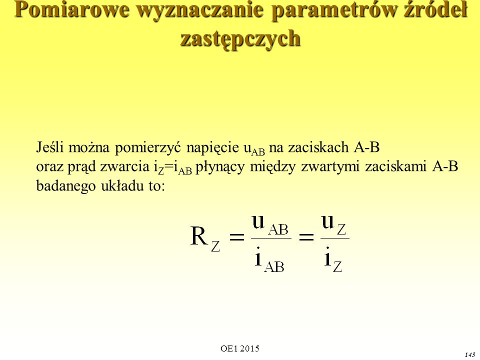 OE1 2015 145 Pomiarowe wyznaczanie parametrów źródeł zastępczych Jeśli można pomierzyć napięcie u AB na zaciskach A-B oraz prąd zwarcia i Z =i AB płynący między zwartymi zaciskami A-B badanego układu to: