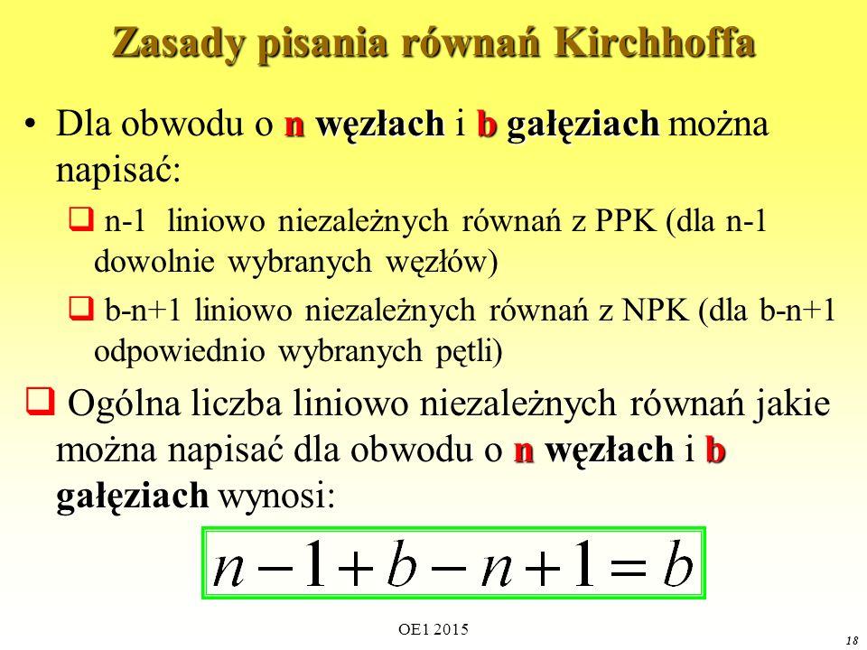 OE1 2015 18 Zasady pisania równań Kirchhoffa n węzłachb gałęziachDla obwodu o n węzłach i b gałęziach można napisać:  n-1 liniowo niezależnych równań z PPK (dla n-1 dowolnie wybranych węzłów)  b-n+1 liniowo niezależnych równań z NPK (dla b-n+1 odpowiednio wybranych pętli) n węzłachb gałęziach  Ogólna liczba liniowo niezależnych równań jakie można napisać dla obwodu o n węzłach i b gałęziach wynosi: