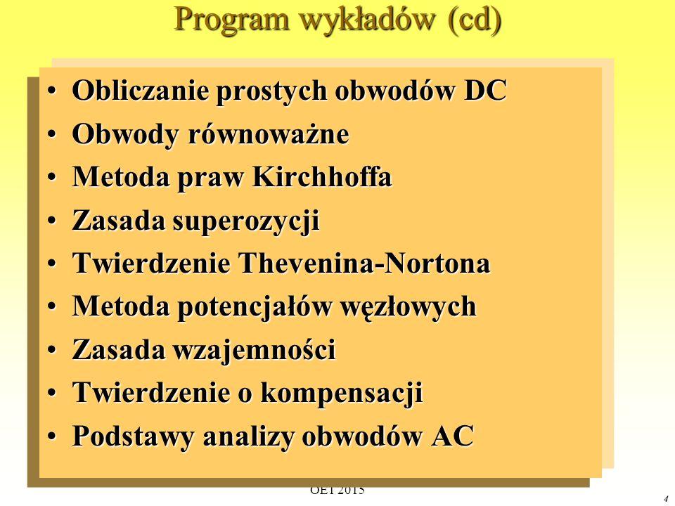 OE1 2015 4 Program wykładów (cd) Obliczanie prostych obwodów DCObliczanie prostych obwodów DC Obwody równoważneObwody równoważne Metoda praw KirchhoffaMetoda praw Kirchhoffa Zasada superozycjiZasada superozycji Twierdzenie Thevenina-NortonaTwierdzenie Thevenina-Nortona Metoda potencjałów węzłowychMetoda potencjałów węzłowych Zasada wzajemnościZasada wzajemności Twierdzenie o kompensacjiTwierdzenie o kompensacji Podstawy analizy obwodów ACPodstawy analizy obwodów AC