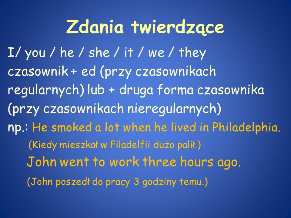 Zdania twierdzące I/ you / he / she / it / we / they czasownik + ed (przy czasownikach regularnych) lub + druga forma czasownika (przy czasownikach ni