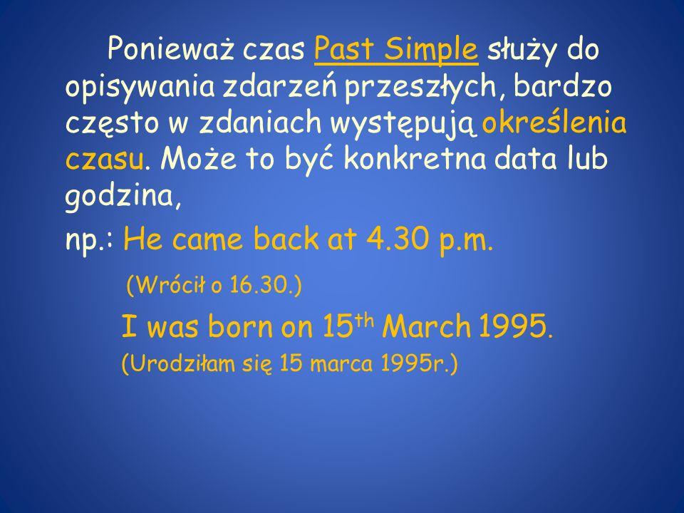 Ponieważ czas Past Simple służy do opisywania zdarzeń przeszłych, bardzo często w zdaniach występują określenia czasu. Może to być konkretna data lub