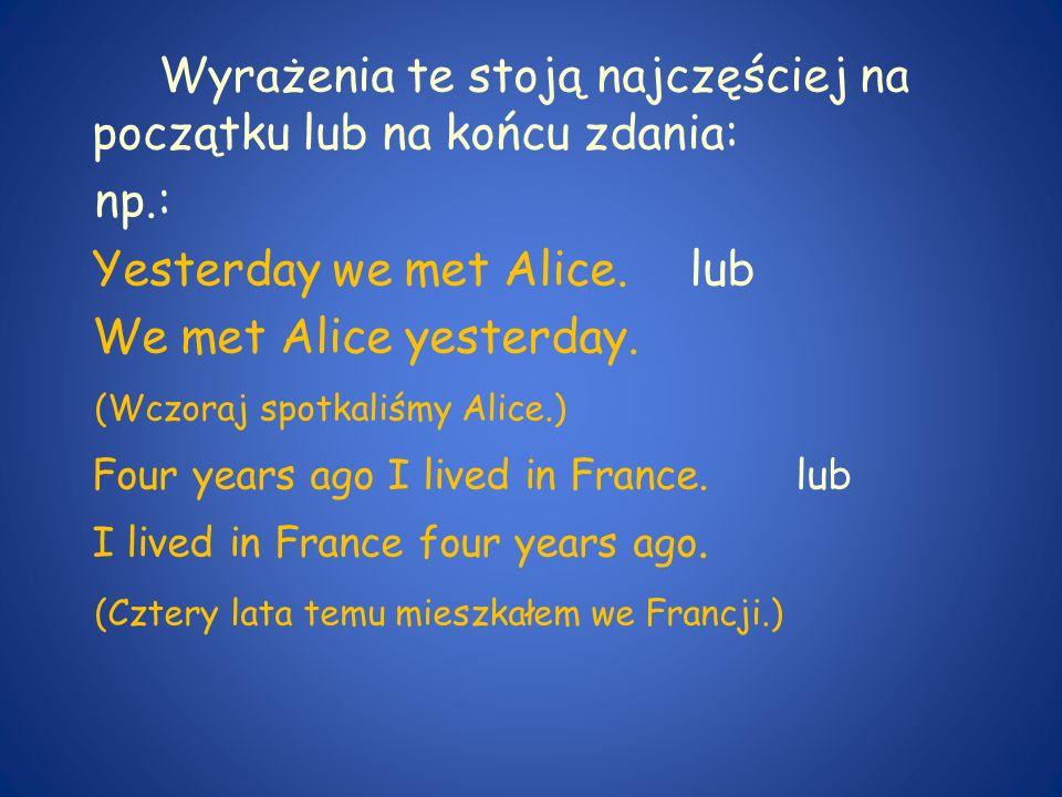 Wyrażenia te stoją najczęściej na początku lub na końcu zdania: np.: Yesterday we met Alice.lub We met Alice yesterday. (Wczoraj spotkaliśmy Alice.) F